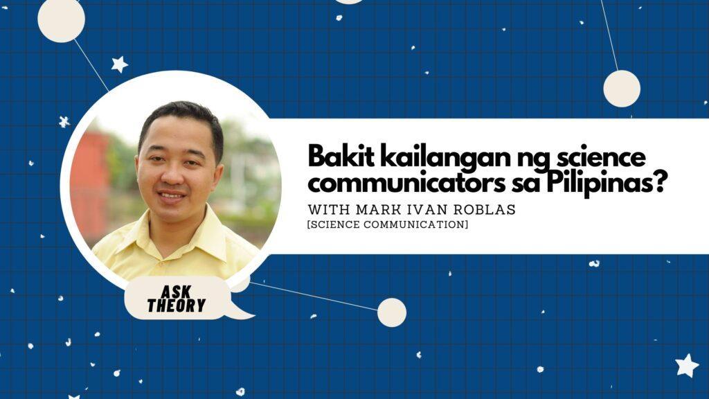 Ask Theory, Science Communication, Mark Ivan Roblas, Bakit Kailangan Ng Science Communicators Sa Pilipinas?